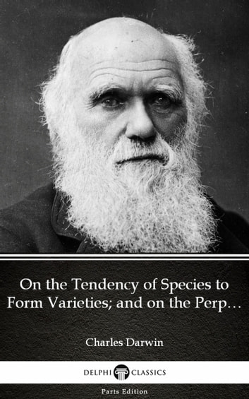 On the Tendency of Species to Form Varieties; and on the Perpetuation of Varieties and Species by Natural Means of Selection by Charles Darwin - Delphi Classics (Illustrated) 電子書 by Charles Darwin