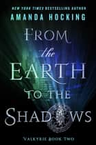 From the Earth to the Shadows - Valkyrie Book Two ebook by Amanda Hocking