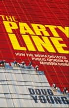 The Party Line - How The Media Dictates Public Opinion in Modern China ebook by Doug Young