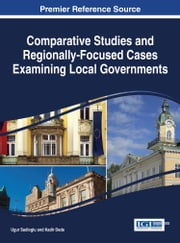 Comparative Studies and Regionally-Focused Cases Examining Local Governments ebook by Ugur Sadioglu,Kadir Dede