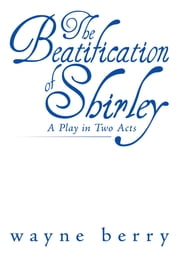The Beatification of Shirley - A Play in Two Acts ebook by Wayne Berry