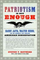 Patriotism Is Not Enough - Harry Jaffa, Walter Berns, and the Arguments that Redefined American Conservatism ebook by Steven F. Hayward