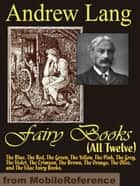 Andrew Lang's Fairy Books (All Twelve): The Blue, The Red, The Green, The Yellow, The Pink, The Grey, The Violet, The Crimson, The Brown, The Orange, The Olive, And The Lilac Fairy Books (Mobi Classics) eBook by Andrew Lang