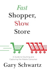 Fast Shopper, Slow Store - A Guide to Courting and Capturing the Mobile Consumer ebook by Gary Schwartz