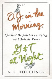 O.J. in the Morning, G&T at Night - Spirited Dispatches on Aging with Joie de Vivre ebook by A. E. Hotchner
