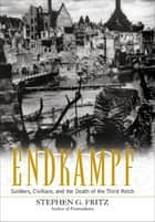 Endkampf - Soldiers, Civilians, and the Death of the Third Reich ebook by