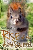 Rise of the Alpha Squirrel - Nutty Romances, #2 ebook by Kate Lowell