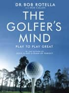The Golfer's Mind ebook by Dr. Bob Rotella, Bob Cullen