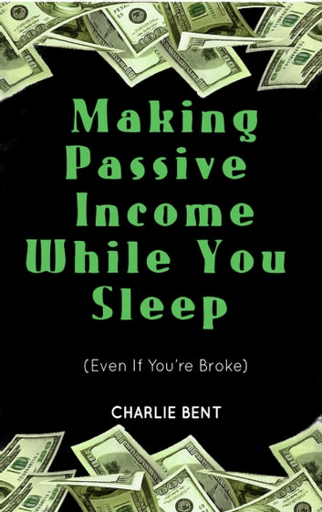 Making Passive Income While You Sleep (Even If You're Broke) ebook by Charlie Bent