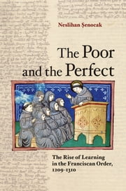 The Poor and the Perfect - the rise of learning in the Franciscan order, 1209-1310 ebook by Neslihan Senocak