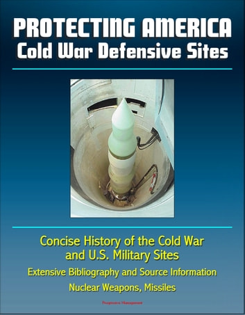 Protecting America: Cold War Defensive Sites - Concise History of the Cold War and U.S. Military Sites, Extensive Bibliography and Source Information - Nuclear Weapons, Missiles ebook by Progressive Management
