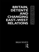 Britain, Detente and Changing East-West Relations ebook by Brian White