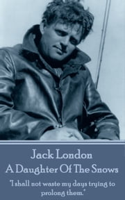 "A Daughter Of The Snows - ""I shall not waste my days trying to prolong them."" ebook by Jack London"