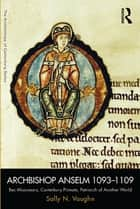 Archbishop Anselm 1093–1109 - Bec Missionary, Canterbury Primate, Patriarch of Another World ebook by Sally N. Vaughn