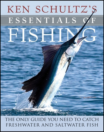 Ken Schultz's Essentials of Fishing - The Only Guide You Need to Catch Freshwater and Saltwater Fish ebook by Ken Schultz
