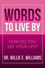 Words to Live By - How Do You See Your Life? ebook by Dr. Willie E. Williams