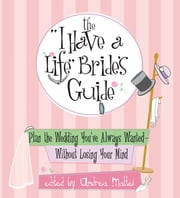 "The ""I Have A Life"" Bride's Guide: Plan The Wedding You've Always Wanted--without Losing Your Mind ebook by Andrea Mattei"