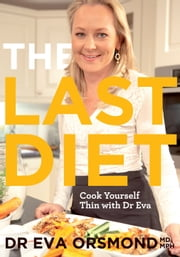 The Last Diet – Cook Yourself Thin With Dr Eva: Change Your Life with Weight-loss Expert Dr Eva Orsmond ebook by Eva Orsmond
