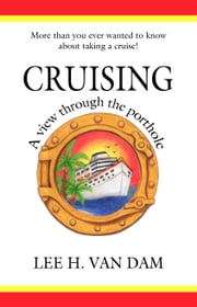 Cruising - A View Through the Porthole - More than You Ever Wanted to Know about Taking a Cruise! ebook by Lee H. Van Dam