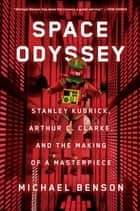 Space Odyssey - Stanley Kubrick, Arthur C. Clarke, and the Making of a Masterpiece ebook by Michael Benson