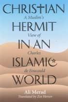 Christian Hermit in an Islamic World: A Muslim's View of Charles de Foucauld ebook by Ali Merad; translated by Zoe Hersov