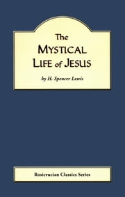 The Mystical Life of Jesus ebook by H. Spencer Lewis