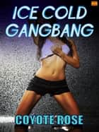Ice Cold Gangbang (mmmm/f Erotica) ebook by Coyote Rose