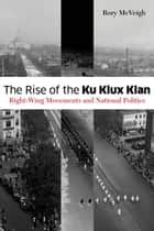 The Rise of the Ku Klux Klan - Right-Wing Movements and National Politics ebook by Rory McVeigh