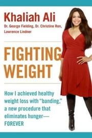 "Fighting Weight - How I Achieved Healthy Weight Loss with ""Banding,"" a New Procedure That Eliminates Hunger--Forever ebook by Khaliah Ali,Lawrence Lindner,Dr. George Fielding,Dr. Christine Ren"