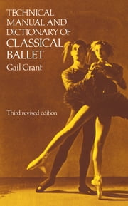 Technical Manual and Dictionary of Classical Ballet ebook by Gail Grant
