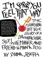 I'm Sorry You Feel That Way - The Astonishing but True Story of a Daughter, Sister, Slut,Wife, Mother, and Fri end to Man and Dog ebook by Diana Joseph