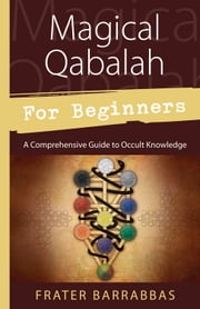 Magical Qabalah for Beginners - A Comprehensive Guide to Occult Knowledge ebook by Frater Barrabbas