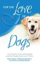 For the Love of Dogs ebook by Carol Kline,Gina Spadafori,Marty Becker  D.V.M.,Mikkel Shannon