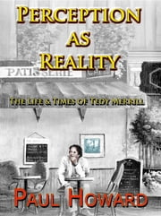 Perception as Reality: The LIfe and Times of Tedy Merrill ebook by Paul Howard