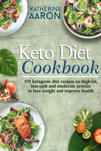 Keto Diet Cookbook - 170 Ketogenic Diet Recipes on high-Fat, Low-carb and Moderate Protein To Lose Weight and Improve Health eBook by Katherine Aaron