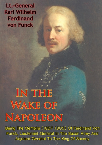 In The Wake Of Napoleon, Being The Memoirs (1807-1809) Of Ferdinand Von Funck, - Lieutenant-General In The Saxon Army And Adjutant-General To The King Of Saxony ebook by Lt.-General Karl Wilhelm Ferdinand von Funck