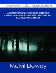 A Classification and Subject Index for Cataloguing and Arranging the Books and Pamphlets of a Library - The Original Classic Edition ebook by Melvil Dewey