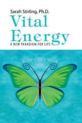 Vital Energy - A New Paradigm For life ebook by Ph.D. Sarah Stirling