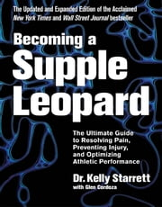 Becoming a Supple Leopard 2nd Edition - The Ultimate Guide to Resolving Pain, Preventing Injury, and Optimizing Athletic Performance ebook by Kelly Starrett,Glen Cordoza