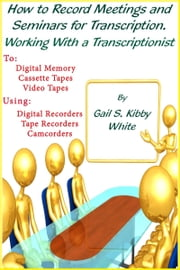 How To Record Meetings And Seminars For Transcription. Working With a Transcriptionist. ebook by Gail S. Kibby White