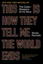 This Is How They Tell Me the World Ends - The Cyberweapons Arms Race ebook by Nicole Perlroth