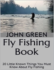 Fly Fishing Book: 20 Little Known Things You Must Know About Fly Fishing ebook by John Green