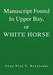 Manuscript Found In Upper Bay, or WHITE HORSE ebook by Anna-Nina G. Kovalenko