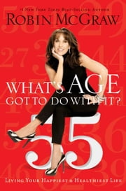What's Age Got to Do with It? - Living Your Healthiest and Happiest Life ebook by Robin McGraw