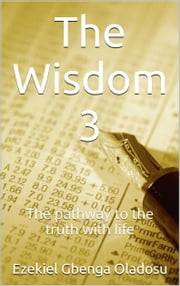 The Wisdom 3 - The pathway to the truth with life ebook by Gbenga Oladosu