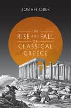 The Rise and Fall of Classical Greece eBook by Josiah Ober