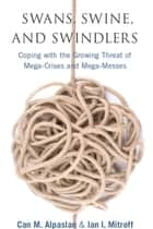 Swans, Swine, and Swindlers - Coping with the Growing Threat of Mega-Crises and Mega-Messes ebook by Ian Mitroff, Can Alpaslan