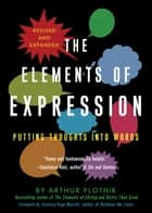 The Elements of Expression - Putting Thoughts into Words ebook by Arthur Plotnik