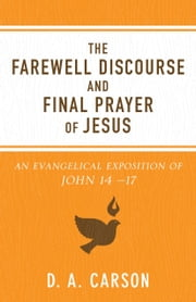 The Farewell Discourse and Final Prayer of Jesus - An Evangelical Exposition of John 14 -17 ebook by D. A. Carson