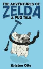 The Adventures of Zelda: A Pug Tale ebook by Kristen Otte